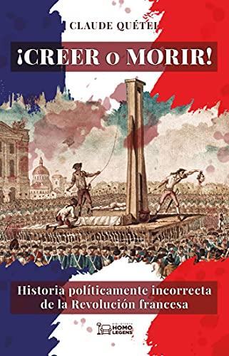 ¡Creer o morir!: Historia políticamente incorrecta de la Revolución francesa (Spanish Edition) - Epub + Converted pdf