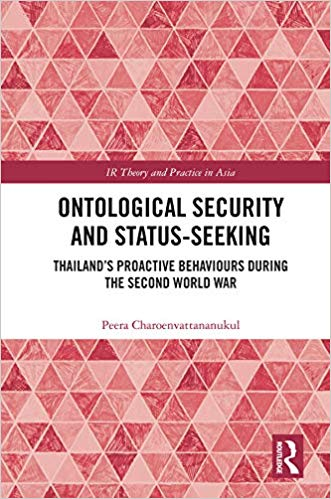 Ontological Security and Status-Seeking: Thailand's Proactive Behaviours during the Second World War (IR Theory and Practice in Asia)