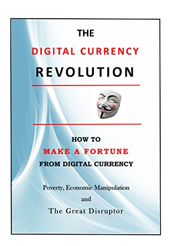 The Digital Currency Revolution: How to Make a Fortune from Digital Currency (A Discourse on Poverty, Economic Manipulation and The Great Disruptor ? Digital Currency) - Epub + Converted pdf