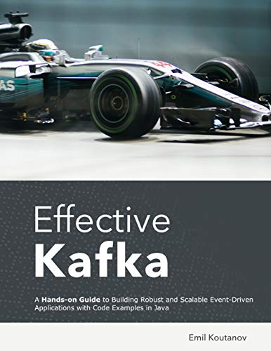 Effective Kafka: A Hands-On Guide to Building Robust and Scalable Event-Driven Applications with Code Examples in Java - Epub + Converted pdf
