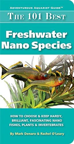 The 101 Best Freshwater Nano Species: How to Choose & Keep Hardy, Brilliant, Fascinating Nano Fishes, Plants & Invertebrates (Adventurous Aquarist Guide™) - Epub + Converted pdf