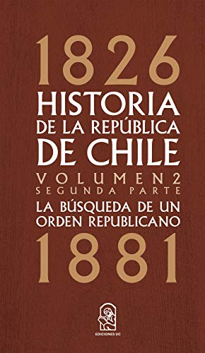Historia de la República de Chile La búsqueda de un orden republicano. 1826- 1881. Volumen 2. Segunda parte (Spanish Edition) eBook[2019] - Epub + Converted pdf