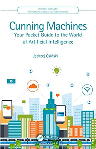 Cunning Machines: Your Pocket Guide to the World of Artificial Intelligence (Chapman & Hall/CRC Artificial Intelligence and Robotics Series) - Original PDF