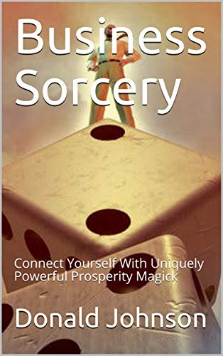 Business Sorcery: Connect Yourself With Uniquely Powerful Prosperity Magick - Epub + Converted pdf