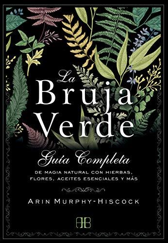 La bruja verde: Guía completa de magia natural con hierbas, flores, aceites esenciales y más - Epub + Converted pdf