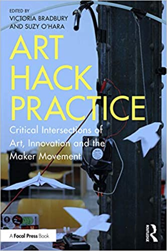 Art Hack Practice:  Critical Intersections of Art, Innovation and the Maker Movement[2019] - Original PDF