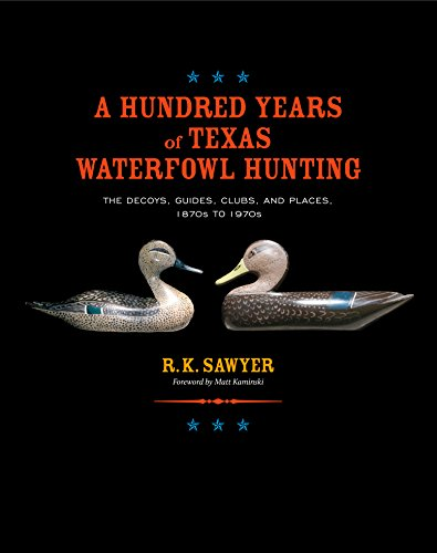 A Hundred Years of Texas Waterfowl Hunting: The Decoys, Guides, Clubs, and Places, 1870s to 1970s (Volume 23) - Epub + Converted pdf