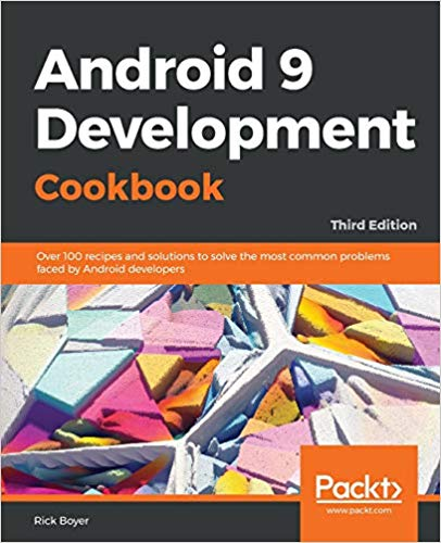 Android 9 Development Cookbook:  Over 100 recipes and solutions to solve the most common problems faced by Android developers (3rd Edition)
