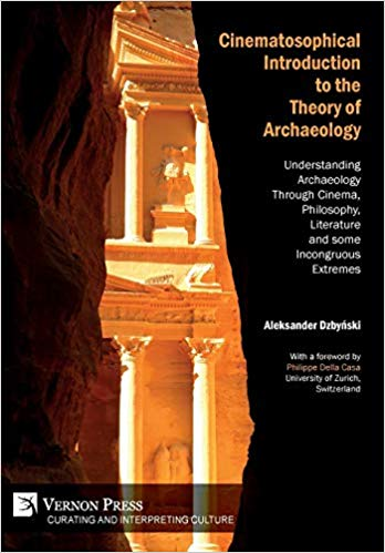 Cinematosophical Introduction to the Theory of Archaeology: Understanding Archaeology Through Cinema, Philosophy, Literature and some Incongruous Extremes (Curating and Inte rpreting Culture)