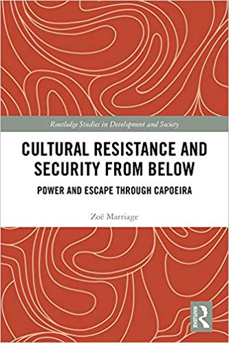 Cultural Resistance and Security from Below: Power and Escape through Capoeira (Routledge Studies in Development and Society)