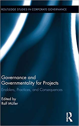 Governance and Governmentality for Projects: Enablers, Practices, and Consequences (Routledge Studies in Corporate Governance)