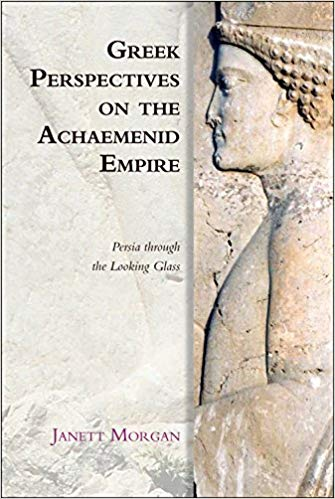 Greek Perspectives of the Achaemenid Empire: Greek Perspectives on the Achaemenid Empire: Persia Through the Looking Glass