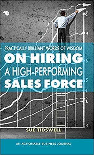 Practically Brilliant Words of Wisdom on Hiring a High-Performing Sales Force:  An Effective Hiring Process Is Essential to Your Sales Success
