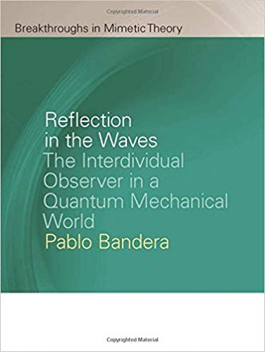 Reflection in the Waves:  The Interdividual Observer in a Quantum Mechanical World (Breakthroughs in Mimetic Theory)