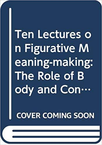 Ten Lectures on Figurative Meaning-Making: The Role of Body and Context (Distinguished Lectures in Cognitive Linguistics)