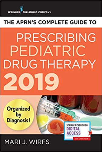 The APRN's Complete Guide to Prescribing Pediatric Drug Therapy 2019