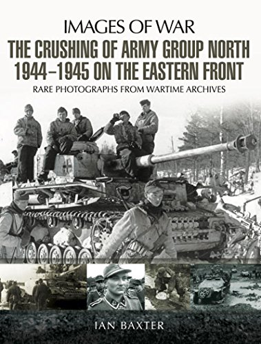 The Crushing of Army Group North 1944-1945 on the Eastern Front:  Images of War Series