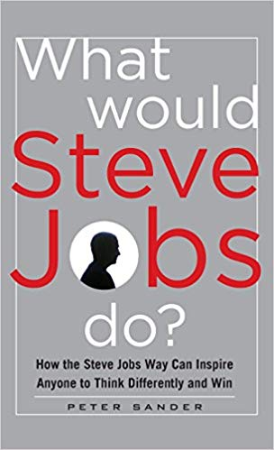 What Would Steve Jobs Do? How the Steve Jobs Way Can Inspire Anyone to Think Differently and Win - Original PDF